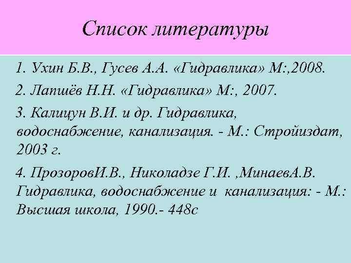 Список литературы 1. Ухин Б. В. , Гусев А. А. «Гидравлика» М: , 2008.