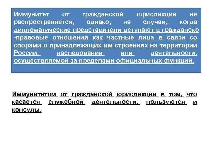 Иммунитет от гражданской юрисдикции не распространяется, однако, на случаи, когда дипломатические представители вступают в
