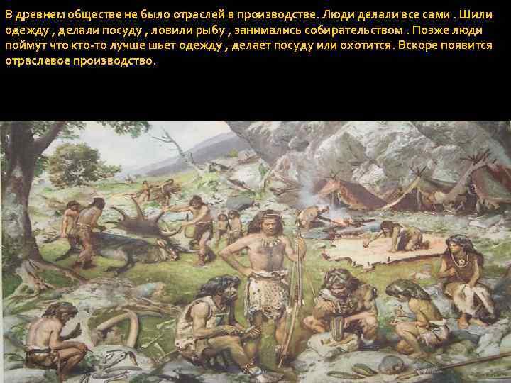 В древнем обществе не было отраслей в производстве. Люди делали все сами. Шили одежду