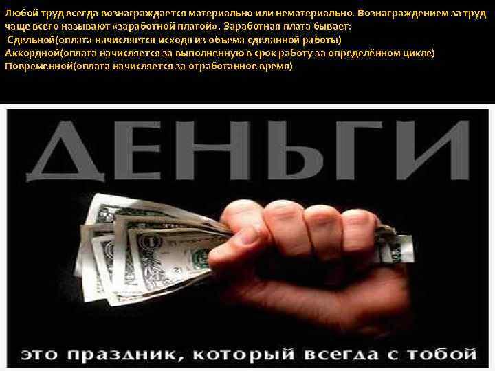 Любой труд всегда вознаграждается материально или нематериально. Вознаграждением за труд чаще всего называют «заработной