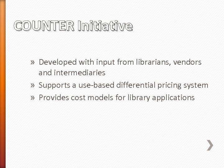 COUNTER Initiative » Developed with input from librarians, vendors and intermediaries » Supports a