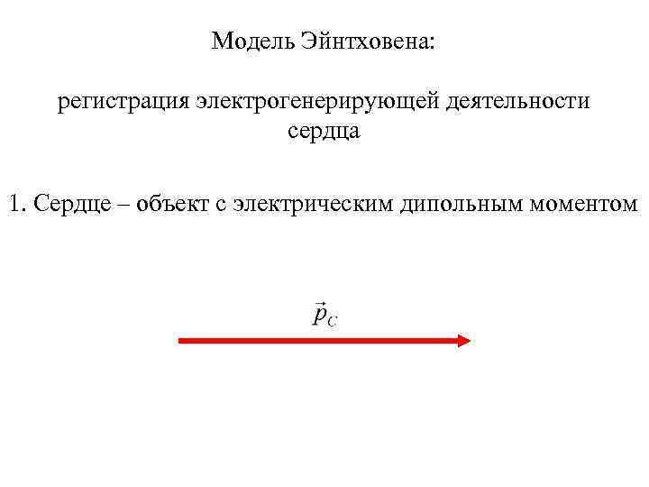 Модель Эйнтховена: регистрация электрогенерирующей деятельности сердца 1. Сердце – объект с электрическим дипольным моментом