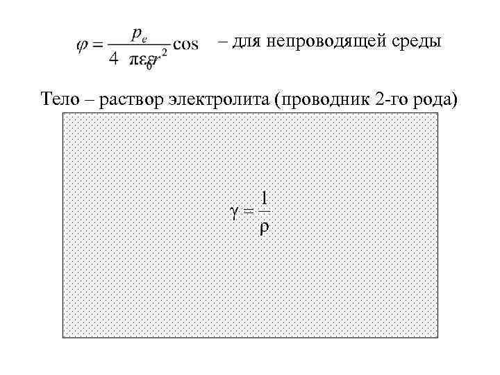 – для непроводящей среды Тело – раствор электролита (проводник 2 -го рода)