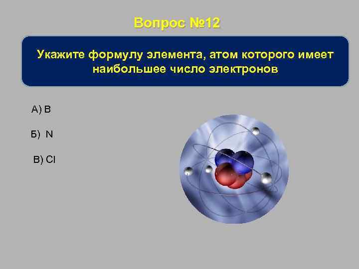 Вопрос № 12 Укажите формулу элемента, атом которого имеет наибольшее число электронов А) B