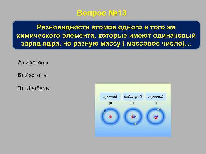 Вопрос № 13 Разновидности атомов одного и того же химического элемента, которые имеют одинаковый