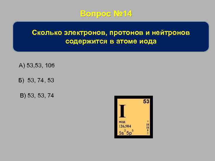Вопрос № 14 Сколько электронов, протонов и нейтронов содержится в атоме иода А) 53,