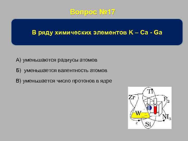 Вопрос № 17 В ряду химических элементов K – Ca - Ga А) уменьшаются