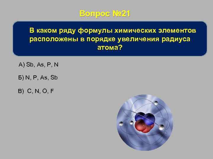 Вопрос № 21 В каком ряду формулы химических элементов расположены в порядке увеличения радиуса