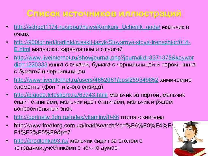 Список источников иллюстраций • http: //school 1174. ru/about/news/Konkurs_Uchenik_goda/ мальчик в очках • http: //900