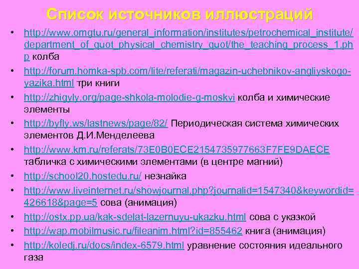 Список источников иллюстраций • http: //www. omgtu. ru/general_information/institutes/petrochemical_institute/ department_of_quot_physical_chemistry_quot/the_teaching_process_1. ph p колба • http: