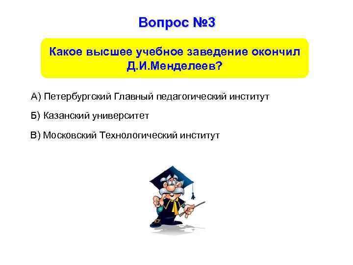 Вопрос № 3 Какое высшее учебное заведение окончил Д. И. Менделеев? А) Петербургский Главный