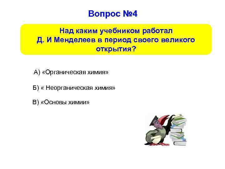 Вопрос № 4 Над каким учебником работал Д. И Менделеев в период своего великого