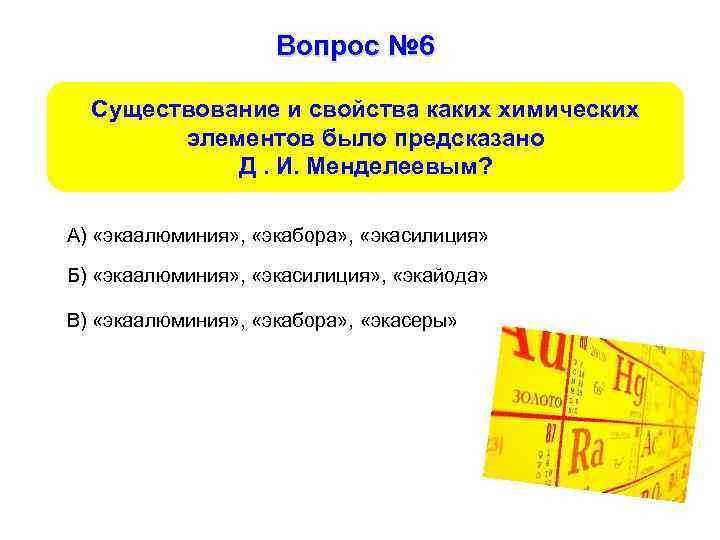 Вопрос № 6 Существование и свойства каких химических элементов было предсказано Д. И. Менделеевым?