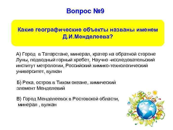 Вопрос № 9 Какие географические объекты названы именем Д. И. Менделеева? А) Город в