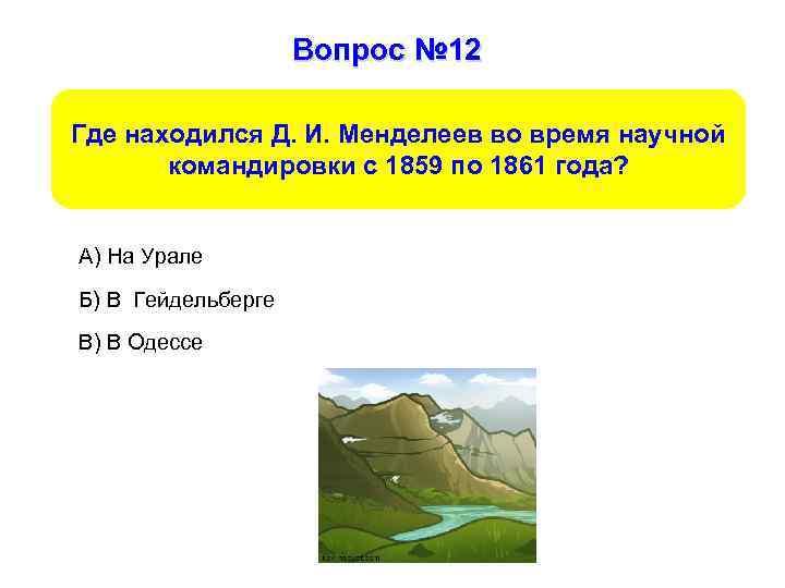Вопрос № 12 Где находился Д. И. Менделеев во время научной командировки с 1859