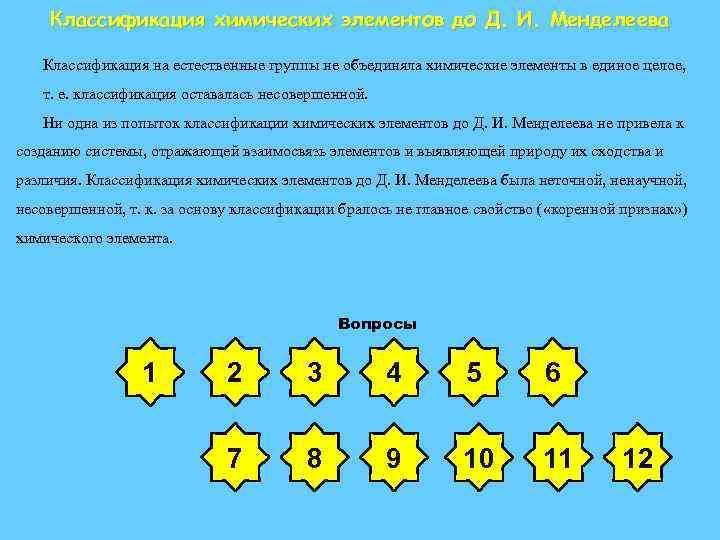 Классификация химических элементов до Д. И. Менделеева Классификация на естественные группы не объединяла химические