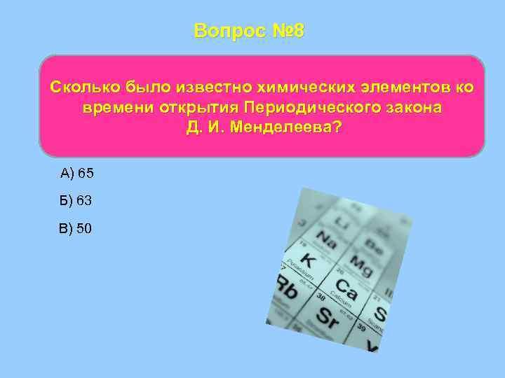 Вопрос № 8 Сколько было известно химических элементов ко времени открытия Периодического закона Д.