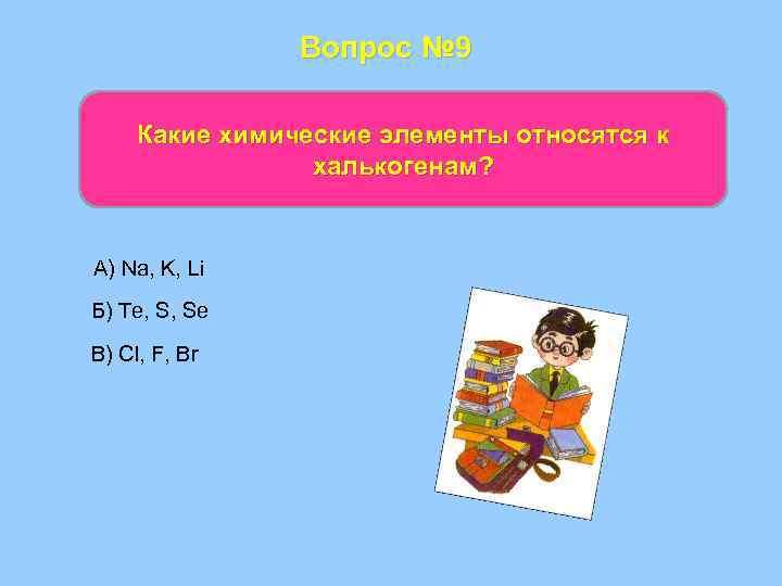 Вопрос № 9 Какие химические элементы относятся к халькогенам? А) Na, K, Li Б)