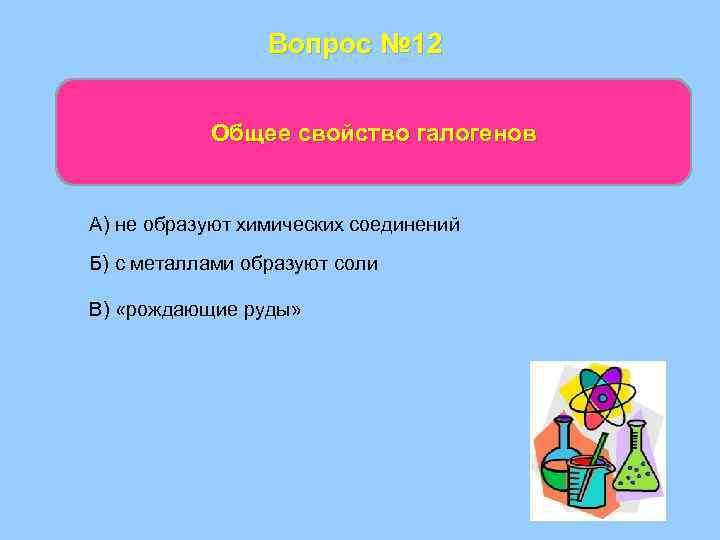 Вопрос № 12 Общее свойство галогенов А) не образуют химических соединений Б) с металлами