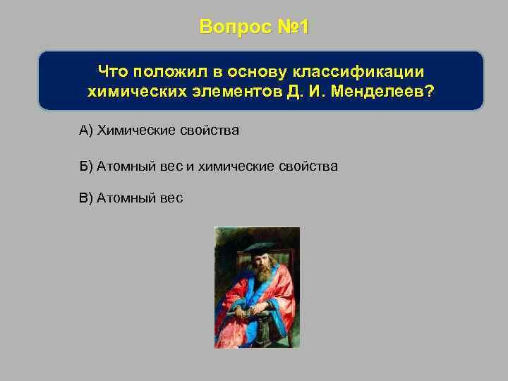 Вопрос № 1 Что положил в основу классификации химических элементов Д. И. Менделеев? А)