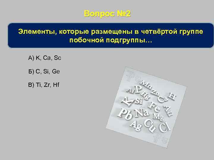 Вопрос № 2 Элементы, которые размещены в четвёртой группе побочной подгруппы… А) K, Ca,