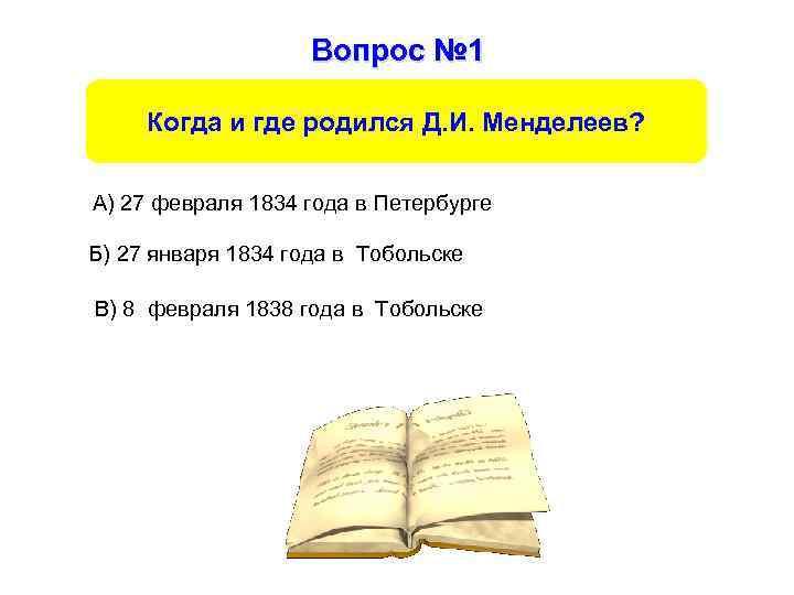 Вопрос № 1 Когда и где родился Д. И. Менделеев? А) 27 февраля 1834