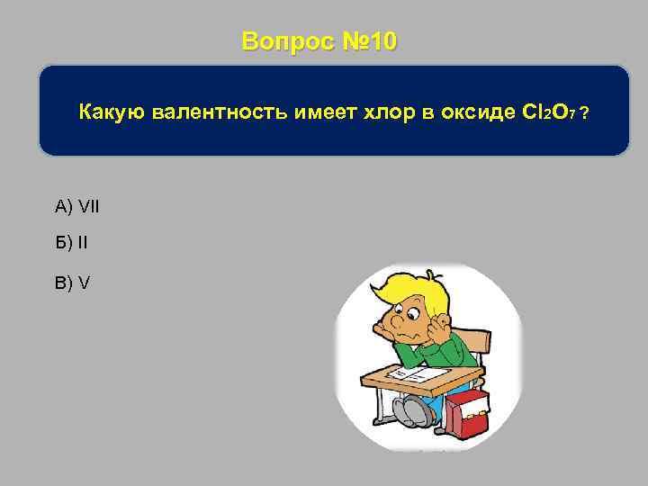 Вопрос № 10 Какую валентность имеет хлор в оксиде Cl 2 O 7 ?