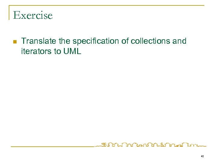 Exercise n Translate the specification of collections and iterators to UML 41