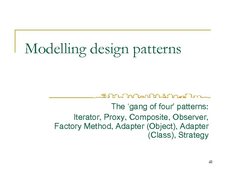 Modelling design patterns The 'gang of four' patterns: Iterator, Proxy, Composite, Observer, Factory Method,