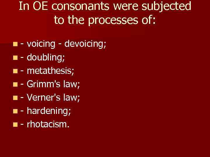 In OE consonants were subjected to the processes of: n- voicing - devoicing; n