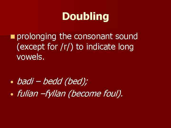 Doubling n prolonging the consonant sound (except for /r/) to indicate long vowels. •