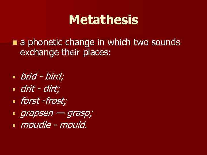 Metathesis na phonetic change in which two sounds exchange their places: • • •