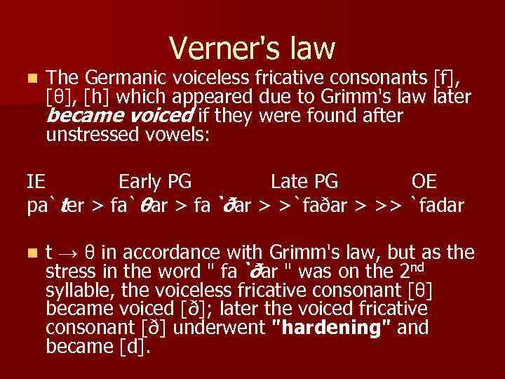 Verner's law n The Germanic voiceless fricative consonants [f], [θ], [h] which appeared due