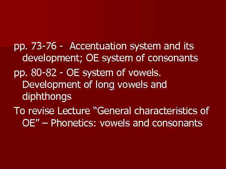 pp. 73 -76 - Accentuation system and its development; OE system of consonants pp.
