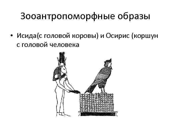 Зооантропоморфные образы • Исида(с головой коровы) и Осирис (коршун с головой человека