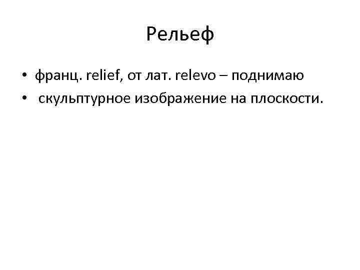 Рельеф • франц. relief, от лат. relevo – поднимаю • скульптурное изображение на плоскости.