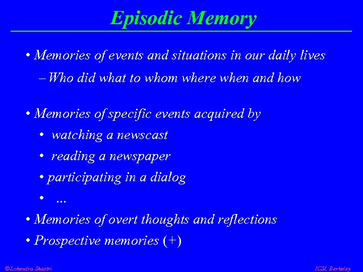 Episodic Memory • Memories of events and situations in our daily lives – Who