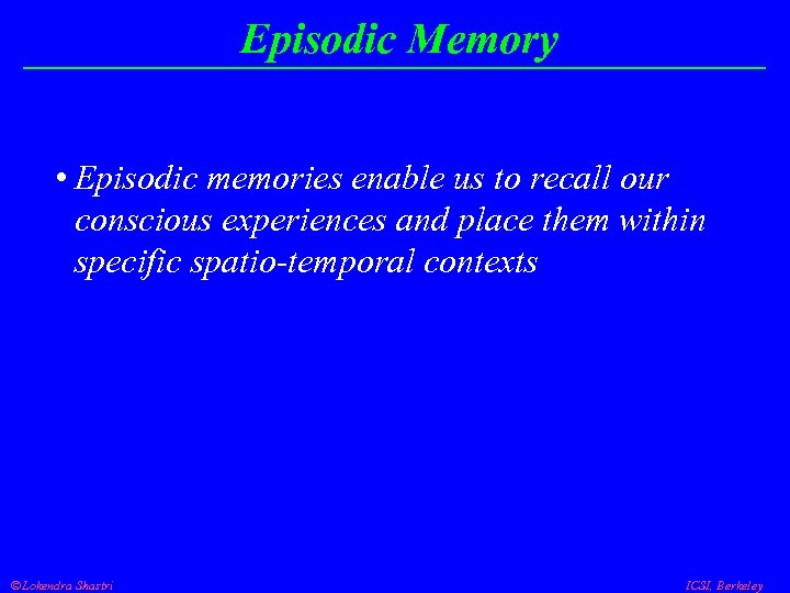 Episodic Memory • Episodic memories enable us to recall our conscious experiences and place