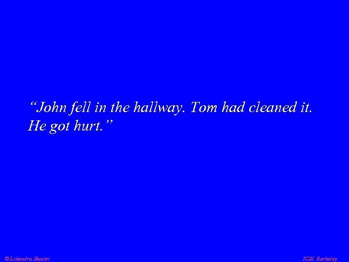"""John fell in the hallway. Tom had cleaned it. He got hurt. "" Lokendra"