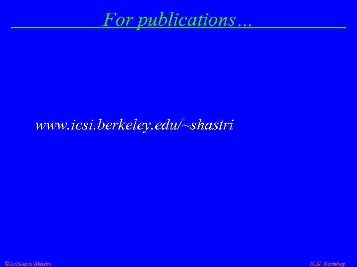 For publications… www. icsi. berkeley. edu/~shastri Lokendra Shastri ICSI, Berkeley