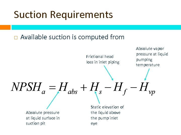 Suction Requirements Available suction is computed from Frictional head loss in inlet piping Absolute