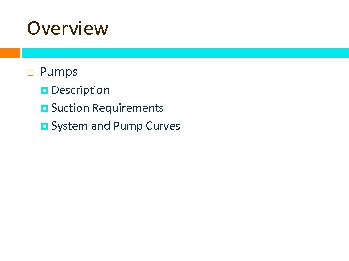 Overview Pumps Description Suction Requirements System and Pump Curves