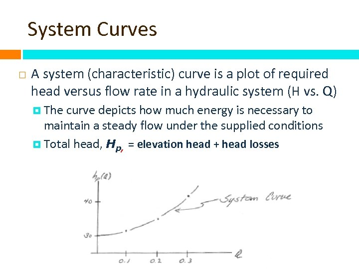 System Curves A system (characteristic) curve is a plot of required head versus flow