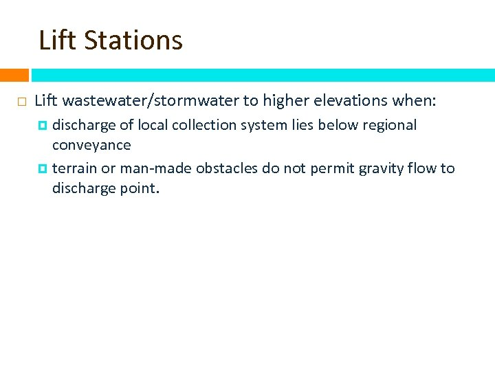 Lift Stations Lift wastewater/stormwater to higher elevations when: discharge of local collection system lies
