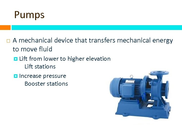 Pumps A mechanical device that transfers mechanical energy to move fluid Lift from lower
