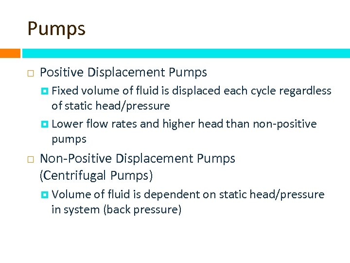 Pumps Positive Displacement Pumps Fixed volume of fluid is displaced each cycle regardless of