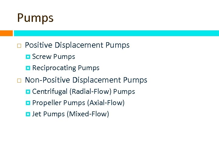 Pumps Positive Displacement Pumps Screw Pumps Reciprocating Pumps Non-Positive Displacement Pumps Centrifugal (Radial-Flow) Pumps