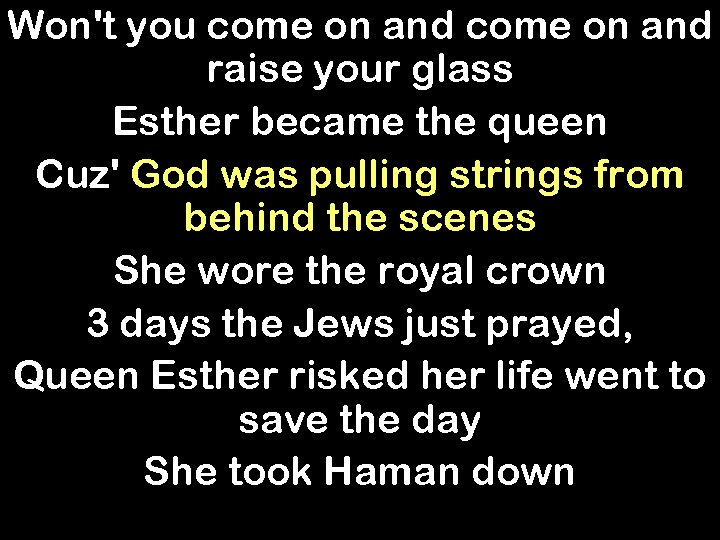 Won't you come on and raise your glass Esther became the queen Cuz' God