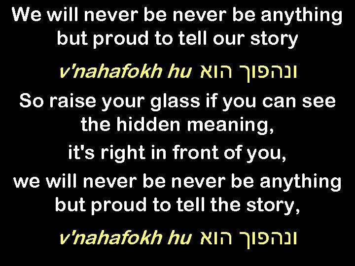 We will never be anything but proud to tell our story v'nahafokh hu ונהפוך