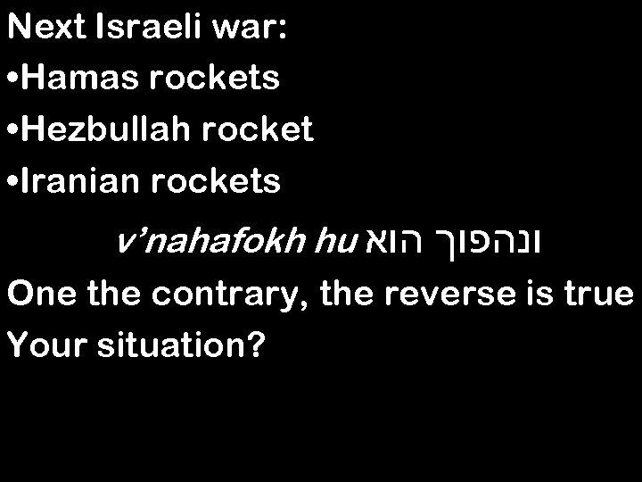 Next Israeli war: • Hamas rockets • Hezbullah rocket • Iranian rockets v'nahafokh hu